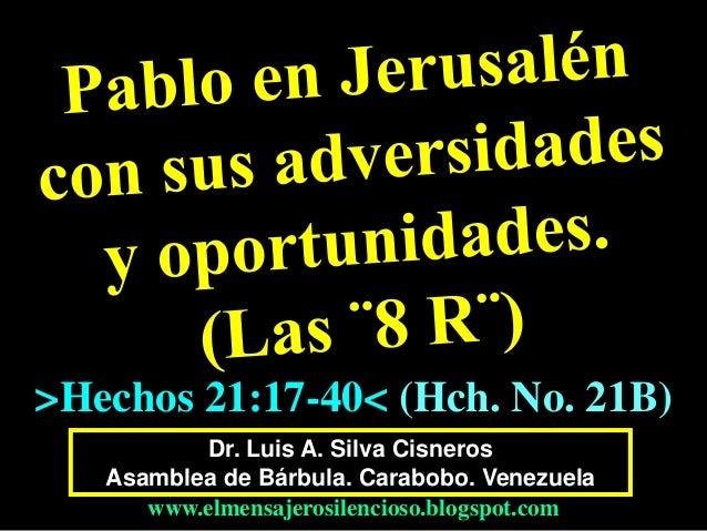 Dr. Luis A. Silva Cisneros Asamblea de Bárbula. Carabobo. Venezuela www.elmensajerosilencioso.blogspot.com >Hechos 21:17-4...