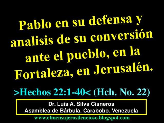 Dr. Luis A. Silva Cisneros Asamblea de Bárbula. Carabobo. Venezuela www.elmensajerosilencioso.blogspot.com >Hechos 22:1-40...