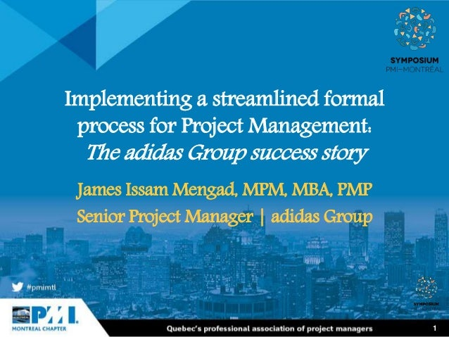 1 Implementing a streamlined formal process for Project Management: The adidas Group success story James Issam Mengad, MPM...