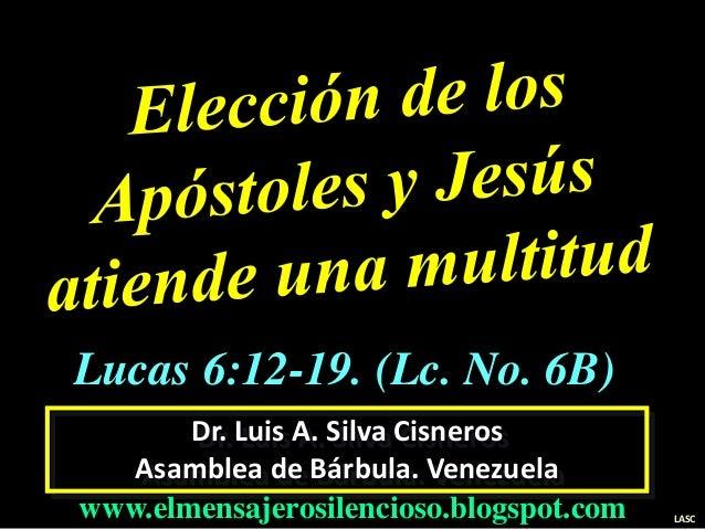 Dr. Luis A. Silva Cisneros Asamblea de Bárbula. Venezuela www.elmensajerosilencioso.blogspot.com LASC Lucas 6:12-19. (Lc. ...