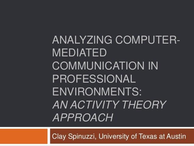 ANALYZING COMPUTER-MEDIATEDCOMMUNICATION INPROFESSIONALENVIRONMENTS:AN ACTIVITY THEORYAPPROACHClay Spinuzzi, University of...