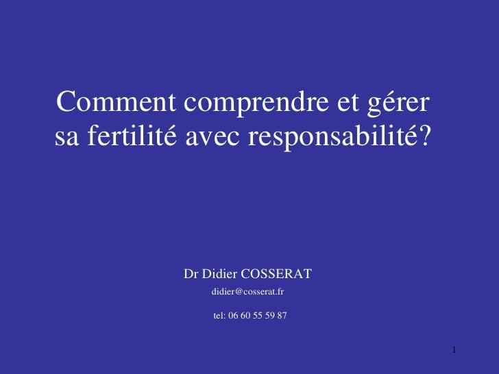 Comment comprendre et gérer sa fertilité avec responsabilité? Dr Didier COSSERAT [email_address] tel: 06 60 55 59 87