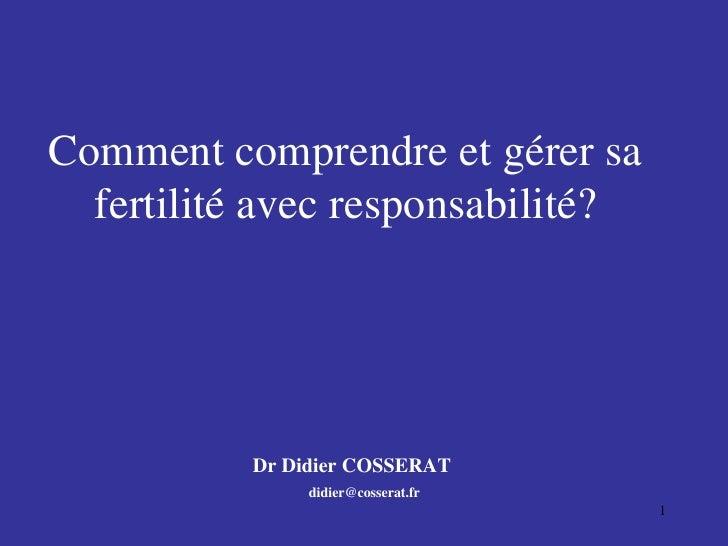 Comment comprendre et gérer sa fertilité avec responsabilité? Dr Didier COSSERAT [email_address]