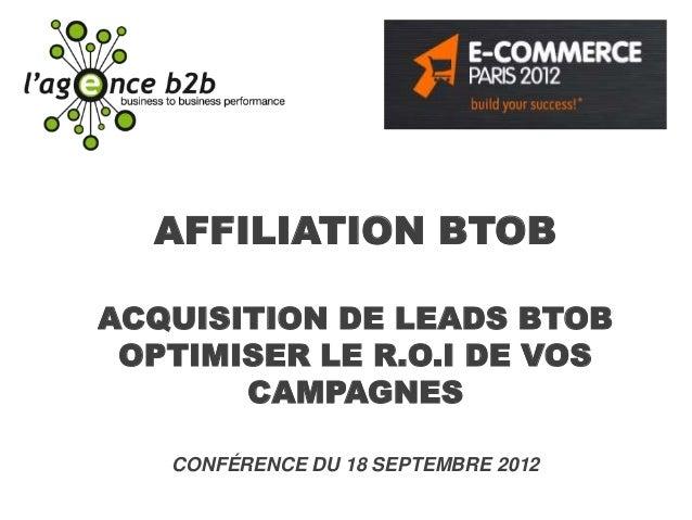 AFFILIATION BTOBACQUISITION DE LEADS BTOB OPTIMISER LE R.O.I DE VOS       CAMPAGNES   CONFÉRENCE DU 18 SEPTEMBRE 2012