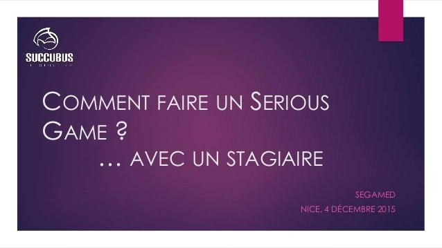 COMMENT FAIRE UN SERIOUS GAME ? SEGAMED NICE, 4 DÉCEMBRE 2015 … AVEC UN STAGIAIRE