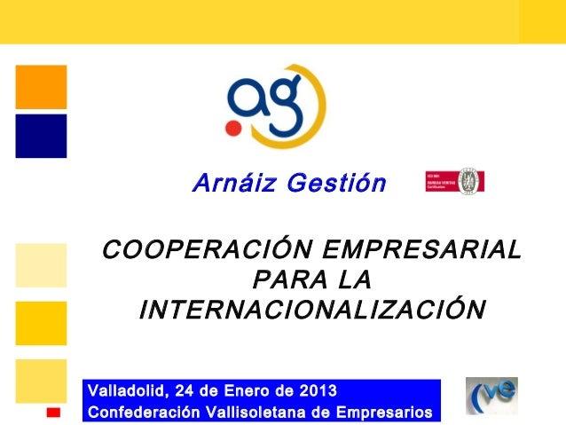 Arnáiz Gestión COOPERACIÓN EMPRESARIAL         PARA LA   INTERNACIONALIZACIÓNValladolid, 24 de Enero de 2013Confederación ...