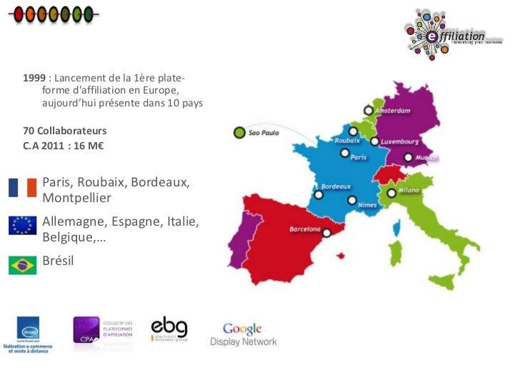 1999 : Lancement de la 1ère plate-   forme daffiliation en Europe,   aujourd'hui présente dans 10 pays70 CollaborateursC.A...