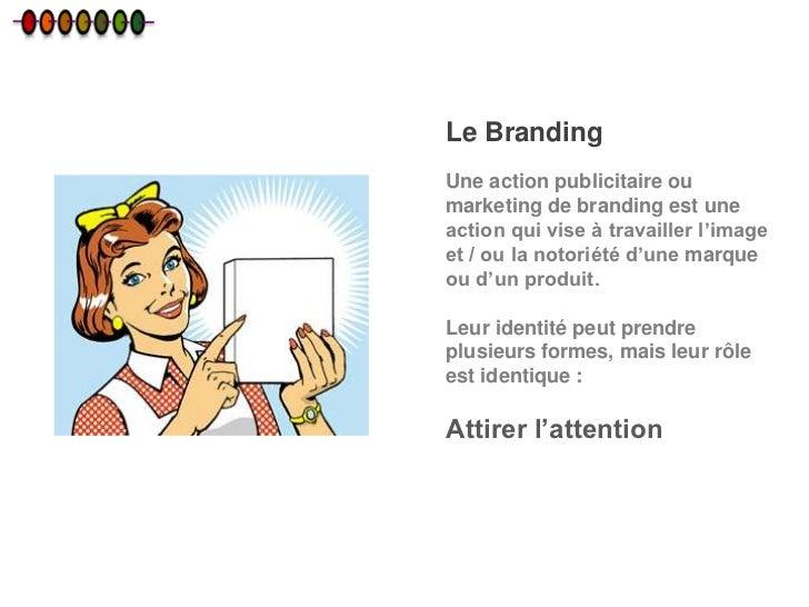 Le BrandingUne action publicitaire oumarketing de branding est uneaction qui vise à travailler l'imageet / ou la notoriété...