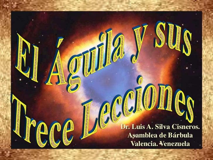 El Águila y sus <br />Trece Lecciones<br />Dr. Luis A. Silva Cisneros.                                                    ...