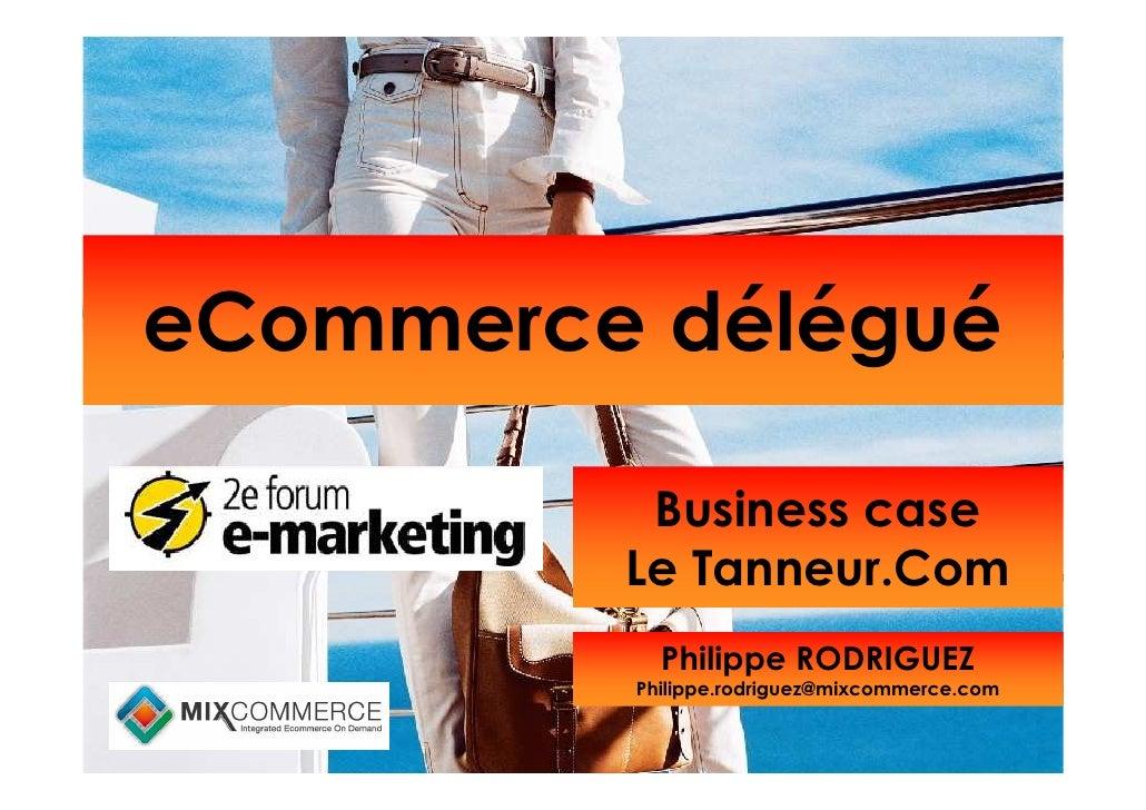 eCommerce délégué            Business case          Le Tanneur.Com            Philippe RODRIGUEZ          Philippe.rodrigu...