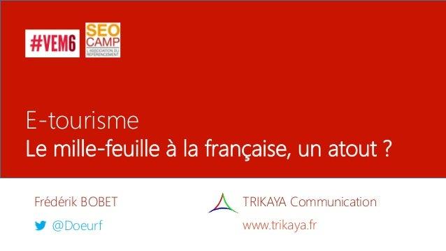 E-tourisme Le mille-feuille à la française, un atout ? Frédérik BOBET @Doeurf TRIKAYA Communication www.trikaya.fr
