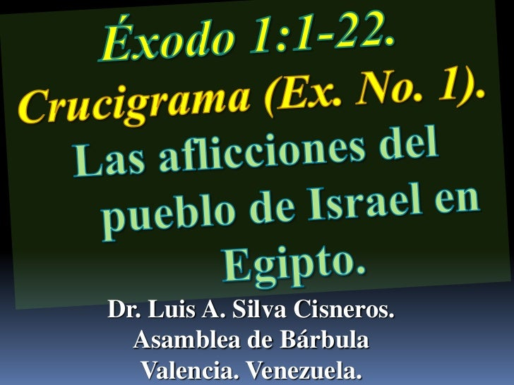 Éxodo 1:1-22.                   Crucigrama (Ex. No. 1). <br />Las aflicciones del pueblo de Israel en Egipto.<br />Dr. Lui...