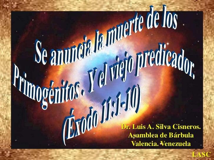 Se anuncia la muerte de los <br />Primogénitos . Y el viejo predicador. <br />(Éxodo 11:1-10)<br />Dr. Luis A. Silva Cisne...