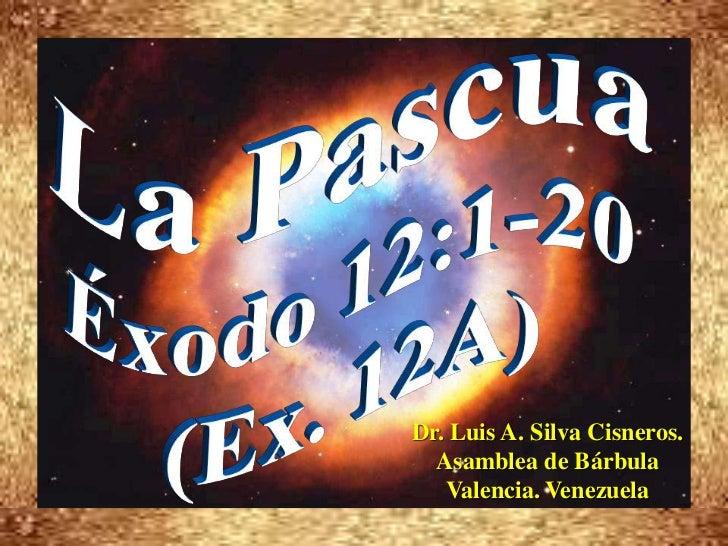La Pascua <br />Éxodo 12:1-20 <br />(Ex. 12A)<br />Dr. Luis A. Silva Cisneros.                                            ...