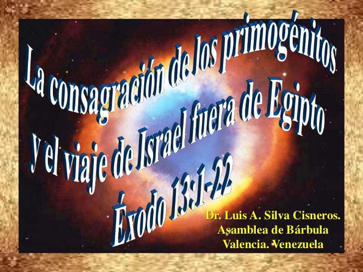 La consagración de los primogénitos <br />y el viaje de Israel fuera de Egipto<br />Éxodo 13:1-22<br />Dr. Luis A. Silva C...