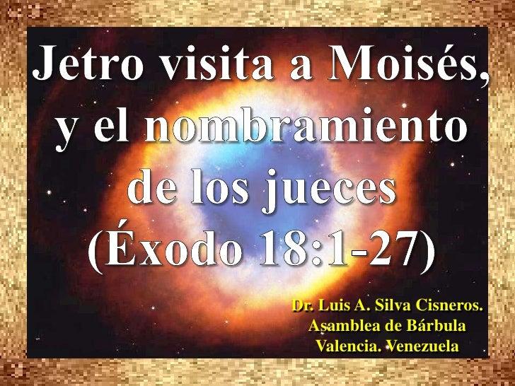 Jetro visita a Moisés, y el nombramiento de los jueces <br />(Éxodo 18:1-27)<br />Dr. Luis A. Silva Cisneros.             ...