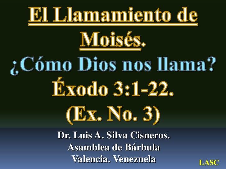 El Llamamiento de Moisés.<br />¿Cómo Dios nos llama?<br />Éxodo 3:1-22. <br />(Ex. No. 3)<br />Dr. Luis A. Silva Cisneros....
