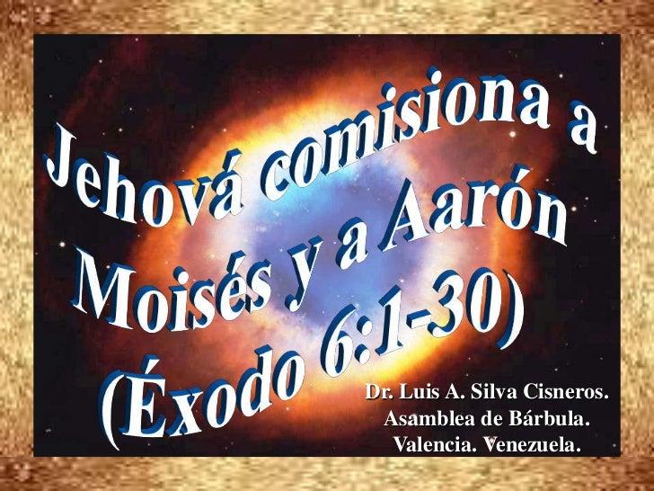 Jehová comisiona a <br />Moisés y a Aarón<br />(Éxodo 6:1-30)<br />Dr. Luis A. Silva Cisneros.                            ...