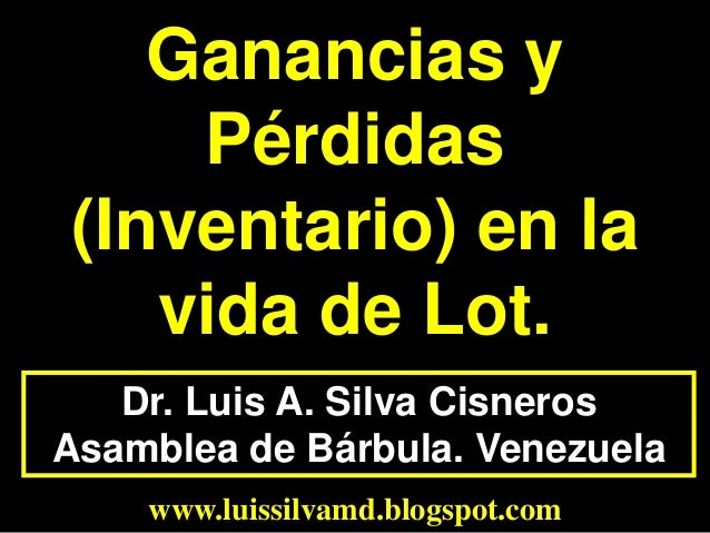 Dr. Luis A. Silva CisnerosAsamblea de Bárbula. Venezuelawww.luissilvamd.blogspot.comGanancias yPérdidas(Inventario) en lav...