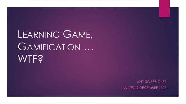 LEARNING GAME, GAMIFICATION … WTF? WHY SO SERIOUS? NANTES, 2 DÉCEMBRE 2015