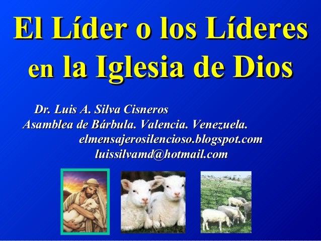 El Líder o los Líderes en la Iglesia de Dios  Dr. Luis A. Silva CisnerosAsamblea de Bárbula. Valencia. Venezuela.         ...