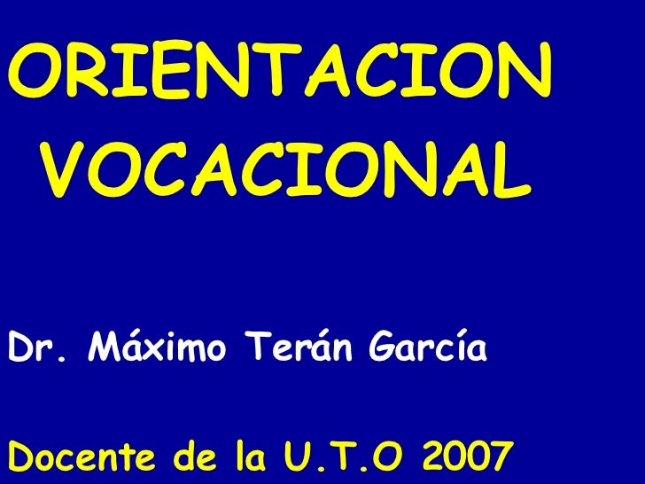 ORIENTACION  VOCACIONAL Dr. Máximo Terán García Docente de la U.T.O 2007
