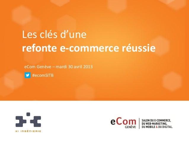 Les clés d'unerefonte e-commerce réussieeCom Genève – mardi 30 avril 2013#ecomSITB