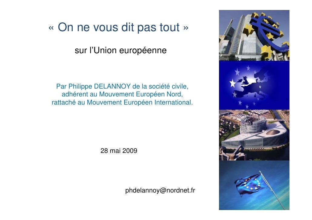 « On ne vous dit pas tout »        sur l'Union européenne     Par Philippe DELANNOY de la société civile,     adhérent au ...