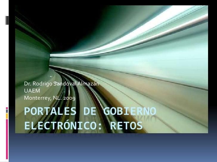 Portales de Gobierno Electrónico: Retos <br />Dr. Rodrigo Sandoval Almazán<br />UAEM<br />Monterrey, NL. 2009<br />