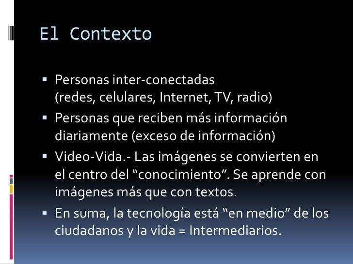 El Contexto<br />Personas inter-conectadas (redes, celulares, Internet, TV, radio)<br />Personas que reciben más informaci...
