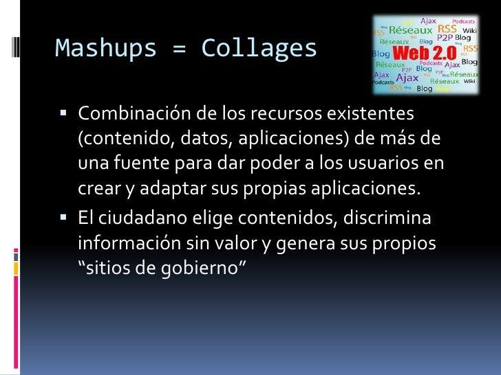 Mashups = Collages<br />Combinación de los recursos existentes (contenido, datos, aplicaciones) de más de una fuente para ...
