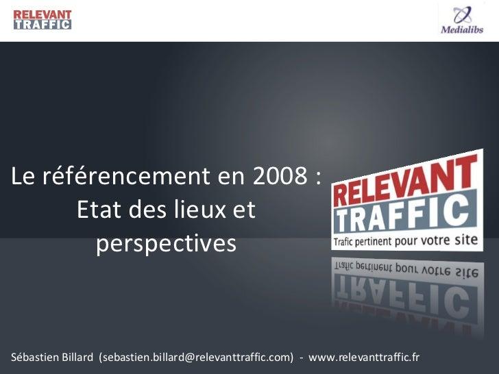 Le référencement en 2008 : Etat des lieux et perspectives Sébastien Billard  (sebastien.billard@relevanttraffic.com)  -  w...