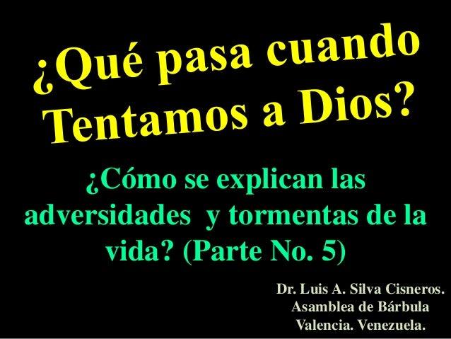 ¿Cómo se explican lasadversidades y tormentas de la      vida? (Parte No. 5)                  Dr. Luis A. Silva Cisneros. ...