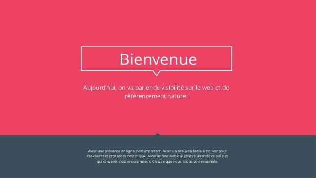11 Aujourd'hui, on va parler de visibilité sur le web et de référencement naturel Bienvenue Avoir une présence en ligne c'...