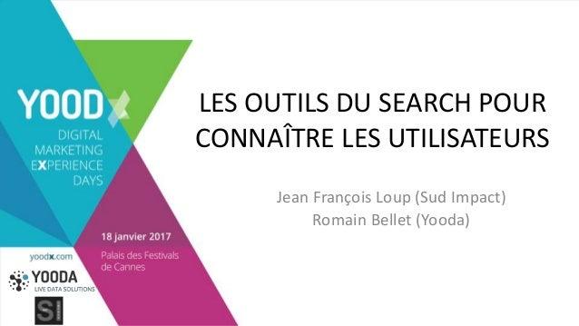 LES OUTILS DU SEARCH POUR CONNAÎTRE LES UTILISATEURS Jean François Loup (Sud Impact) Romain Bellet (Yooda)