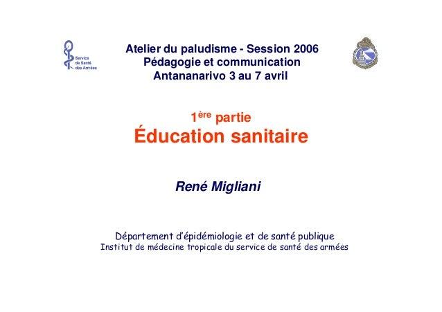 René MiglianiAtelier du paludisme - Session 2006Pédagogie et communicationAntananarivo 3 au 7 avril1ère partieÉducation sa...