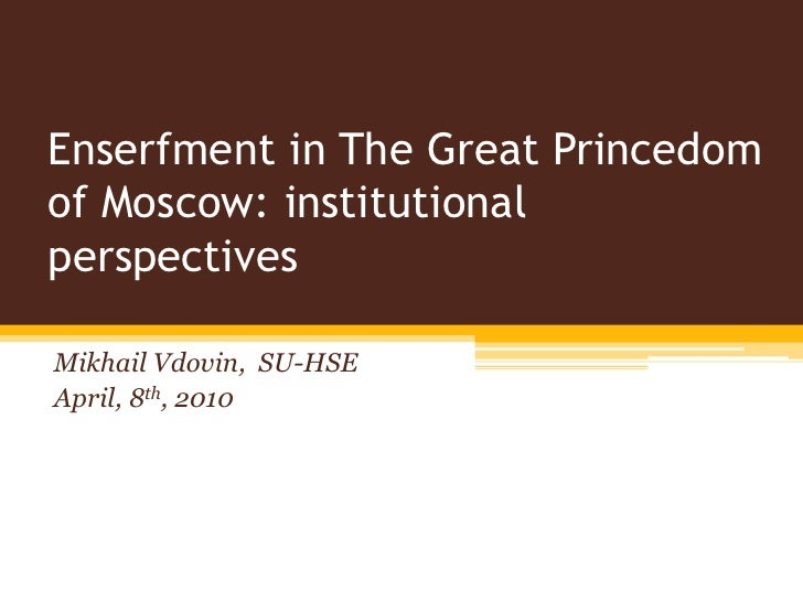 Enserfment in The Great Princedom of Moscow: institutional perspectives<br />Mikhail Vdovin,  SU-HSE<br />April, 8th, 2010...