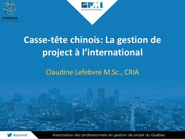 Casse-tête chinois: La gestion de project à l'international Claudine Lefebvre M.Sc., CRIA