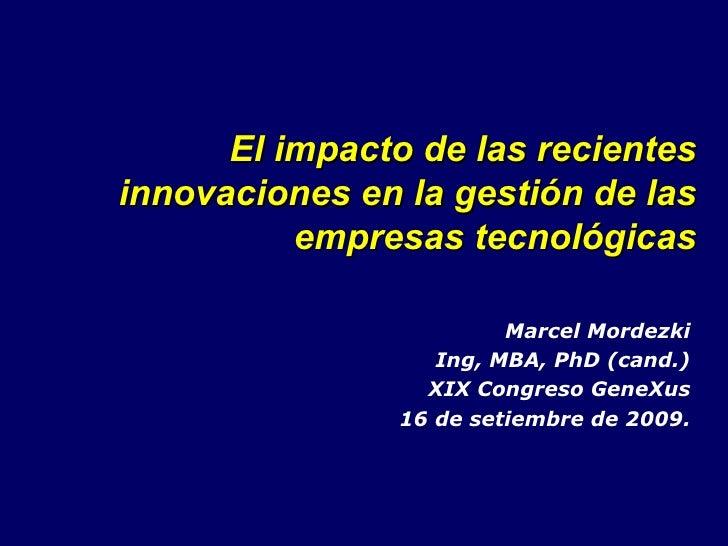 El impacto de las recientes innovaciones en la gestión de las empresas tecnológicas Marcel Mordezki Ing, MBA, PhD (cand.) ...