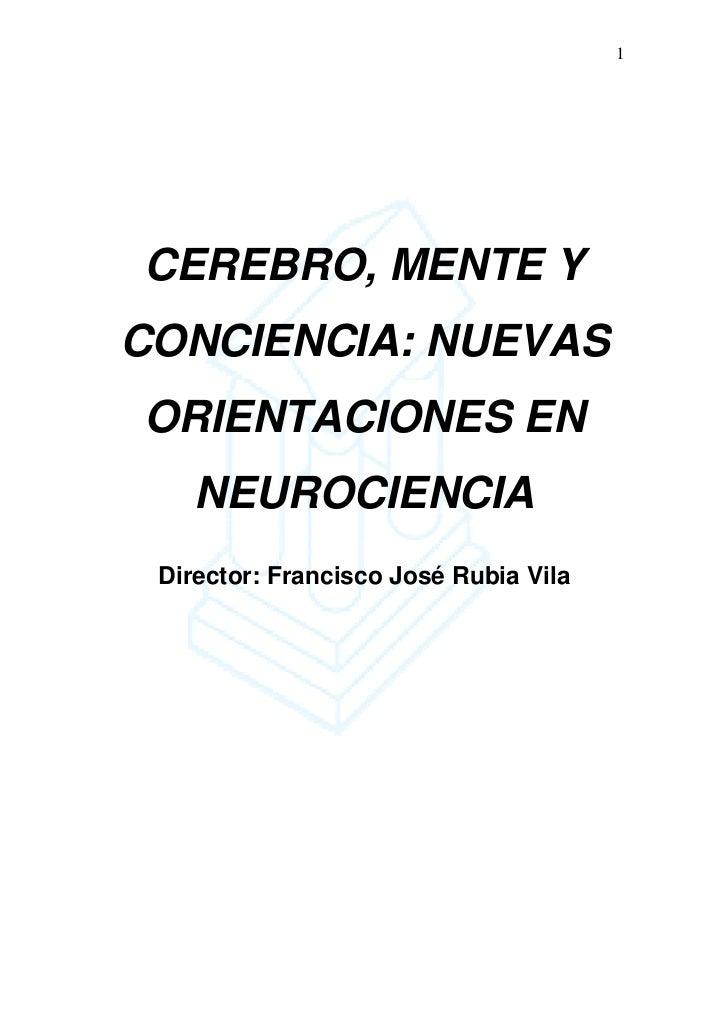 1CEREBRO, MENTE YCONCIENCIA: NUEVASORIENTACIONES EN    NEUROCIENCIA Director: Francisco José Rubia Vila