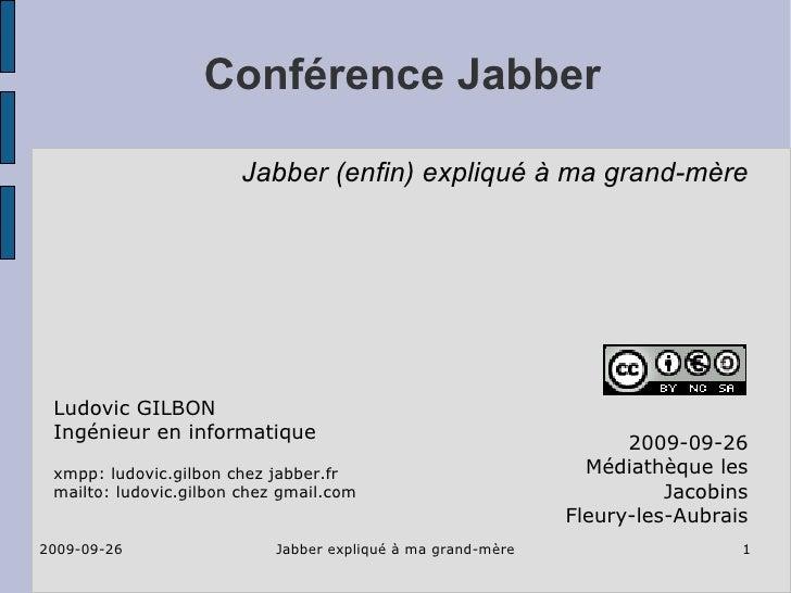 Conférence Jabber 2009-09-26 Médiathèque les Jacobins Fleury-les-Aubrais Ludovic GILBON Ingénieur en informatique xmpp: lu...