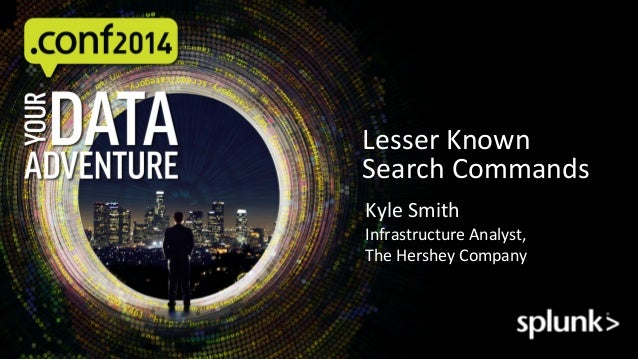 Lesser  Known   Search  Commands   Kyle  Smith   Infrastructure  Analyst,   The  Hershey  Company