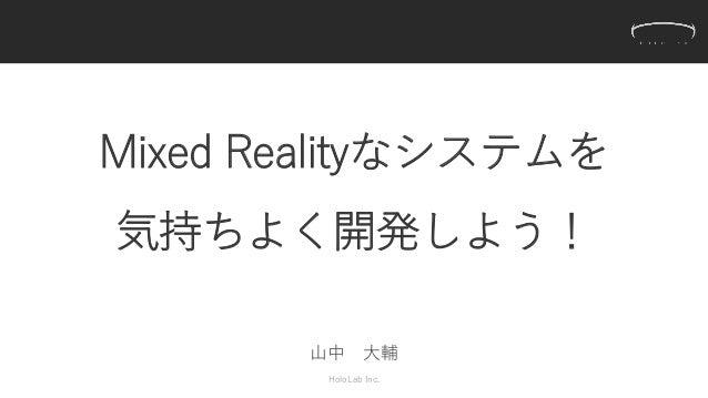 Mixed Realityなシステムを 気持ちよく開発しよう! 山中 大輔 HoloLab Inc.