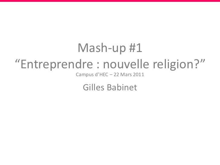 """Mash-up #1""""Entreprendre : nouvelle religion?""""<br />Campus d'HEC – 22 Mars 2011<br />Gilles Babinet<br />"""