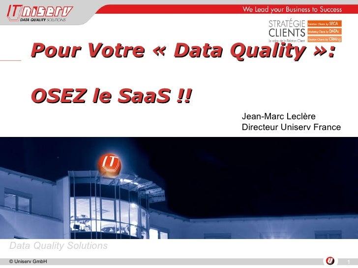 Pour Votre «Data Quality»:  OSEZ le SaaS !! Jean-Marc Leclère Directeur Uniserv France