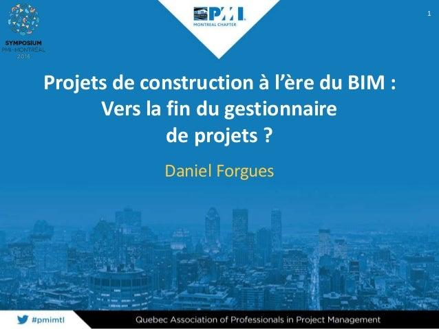 Projets de construction à l'ère du BIM : Vers la fin du gestionnaire de projets ? Daniel Forgues 1
