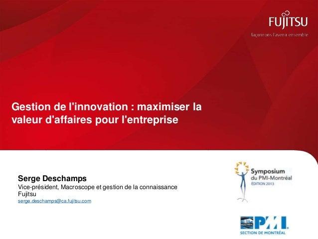 Gestion de l'innovation : maximiser la valeur d'affaires pour l'entreprise Serge Deschamps Vice-président, Macroscope et g...