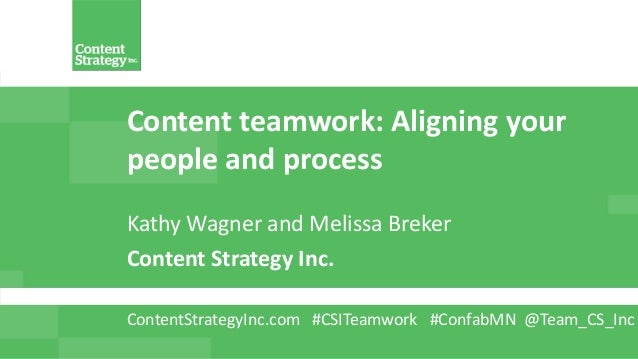 Content teamwork: Aligning your people and process Kathy Wagner and Melissa Breker Content Strategy Inc. ContentStrategyIn...