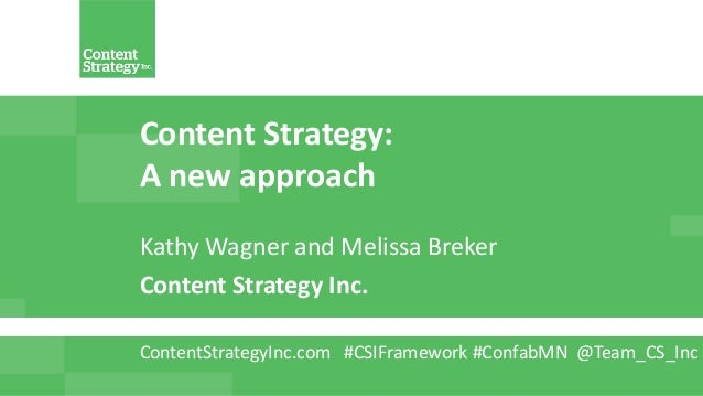 Content Strategy: A new approach Kathy Wagner and Melissa Breker Content Strategy Inc. ContentStrategyInc.com #CSIFramewor...