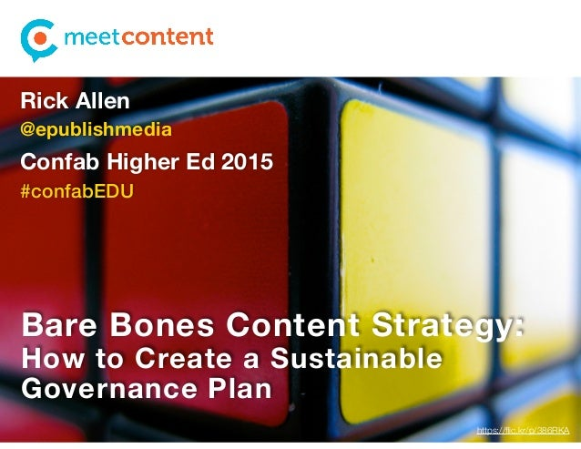 Bare Bones Content Strategy: How to Create a Sustainable Governance Plan Rick Allen @epublishmedia Confab Higher Ed 2015 #...